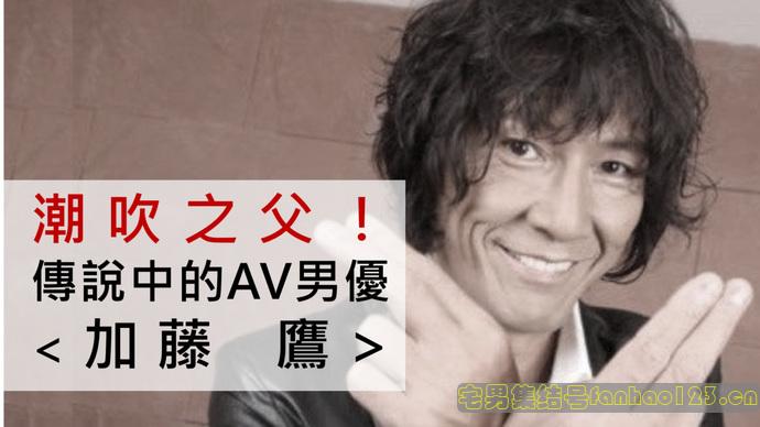 【日本资讯】潮吹之父!传说中的AV男优「加藤鹰」